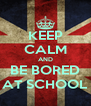 KEEP CALM AND BE BORED AT SCHOOL - Personalised Poster A4 size