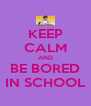 KEEP CALM AND BE BORED IN SCHOOL - Personalised Poster A4 size