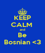 KEEP CALM  and Be Bosnian <3 - Personalised Poster A4 size