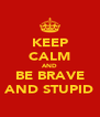 KEEP CALM AND BE BRAVE AND STUPID - Personalised Poster A4 size
