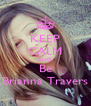KEEP CALM AND Be Brianna Travers - Personalised Poster A4 size