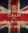 KEEP CALM AND Be British And not pakistani - Personalised Poster A4 size