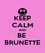 KEEP CALM AND BE  BRUNETTE - Personalised Poster A4 size