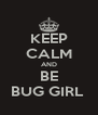 KEEP CALM AND BE BUG GIRL  - Personalised Poster A4 size