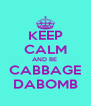 KEEP CALM AND BE  CABBAGE DABOMB - Personalised Poster A4 size