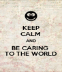 KEEP CALM AND BE CARING  TO THE WORLD - Personalised Poster A4 size
