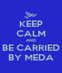 KEEP CALM AND BE CARRIED BY MEDA - Personalised Poster A4 size