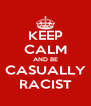 KEEP CALM AND BE CASUALLY RACIST - Personalised Poster A4 size