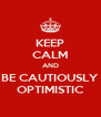 KEEP CALM AND BE CAUTIOUSLY OPTIMISTIC - Personalised Poster A4 size
