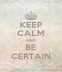 KEEP CALM AND BE CERTAIN - Personalised Poster A4 size