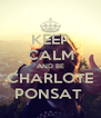 KEEP CALM AND BE CHARLOTE PONSAT  - Personalised Poster A4 size