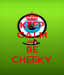 KEEP CALM AND BE CHEEKY - Personalised Poster A4 size