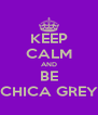 KEEP CALM AND BE CHICA GREY - Personalised Poster A4 size