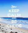KEEP CALM AND BE CHLOË - Personalised Poster A4 size