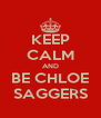 KEEP CALM AND BE CHLOE SAGGERS - Personalised Poster A4 size