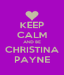 KEEP CALM AND BE CHRISTINA PAYNE - Personalised Poster A4 size