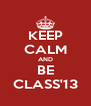 KEEP CALM AND BE CLASS'13 - Personalised Poster A4 size