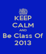 KEEP CALM AND Be Class Of 2013 - Personalised Poster A4 size