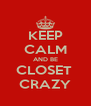 KEEP CALM AND BE CLOSET  CRAZY - Personalised Poster A4 size