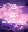 KEEP CALM AND BE COMPASSIONATE - Personalised Poster A4 size