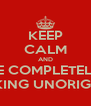 KEEP CALM AND BE COMPLETELY FUCKING UNORIGINAL - Personalised Poster A4 size