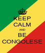 KEEP CALM AND BE CONGOLESE - Personalised Poster A4 size
