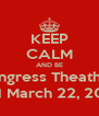 KEEP CALM AND BE Congress Theather  ON March 22, 2013 - Personalised Poster A4 size