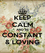 KEEP CALM AND BE CONSTANT & LOVING - Personalised Poster A4 size