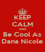 KEEP CALM AND Be Cool As Dana Nicole - Personalised Poster A4 size