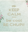 KEEP CALM AND be cool BE CHUPI! - Personalised Poster A4 size