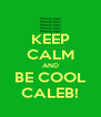 KEEP CALM AND BE COOL CALEB! - Personalised Poster A4 size