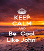 KEEP CALM AND Be  Cool Like John  - Personalised Poster A4 size