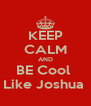KEEP CALM AND BE Cool  Like Joshua  - Personalised Poster A4 size