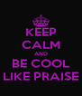 KEEP CALM AND BE COOL LIKE PRAISE - Personalised Poster A4 size