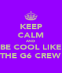 KEEP CALM AND BE COOL LIKE THE G6 CREW - Personalised Poster A4 size