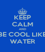 KEEP CALM AND BE COOL LIKE WATER - Personalised Poster A4 size