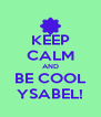 KEEP CALM AND BE COOL YSABEL! - Personalised Poster A4 size