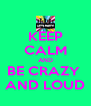 KEEP CALM AND BE CRAZY  AND LOUD - Personalised Poster A4 size