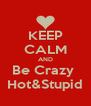 KEEP CALM AND Be Crazy  Hot&Stupid - Personalised Poster A4 size