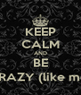 KEEP CALM AND BE CRAZY (like me) - Personalised Poster A4 size