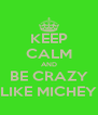 KEEP CALM AND BE CRAZY LIKE MICHEY - Personalised Poster A4 size