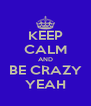 KEEP CALM AND BE CRAZY YEAH - Personalised Poster A4 size