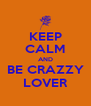 KEEP CALM AND BE CRAZZY LOVER - Personalised Poster A4 size