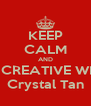 KEEP CALM AND BE CREATIVE WITH Crystal Tan - Personalised Poster A4 size