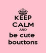 KEEP CALM AND be cute  bouttons - Personalised Poster A4 size