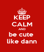 KEEP CALM AND be cute  like dann - Personalised Poster A4 size