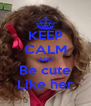 KEEP CALM AND Be cute Like her - Personalised Poster A4 size