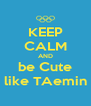 KEEP CALM AND be Cute like TAemin - Personalised Poster A4 size