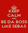 KEEP CALM AND BE DA BOSS LIKE SEBAS - Personalised Poster A4 size