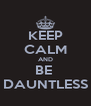 KEEP CALM AND BE  DAUNTLESS - Personalised Poster A4 size